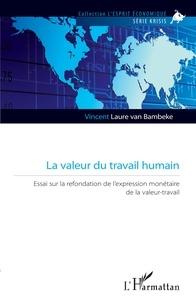 Vincent Laure van Bambeke - La valeur du travail humain - Essai sur la refondation de l'expression monétaire de la valeur-travail.