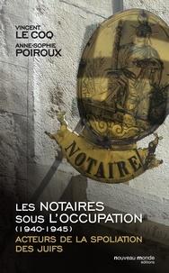 Vincent Le Coq et Anne-Sophie Poiroux - Les notaires sous l'Occupation (1940-1945) - Acteurs de la spoliation des juifs.