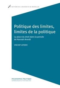 Vincent Lefebve - Politique des limites, limites de la politique - La place du droit dans la pensée de Hannah Arendt.