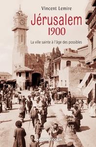 Vincent Lemire - Jérusalem 1900 - La ville sainte à l'âge des possibles.