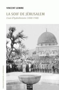 Vincent Lemire - La soif de Jérusalem - Essai d'hydrohistoire (1840-1948).