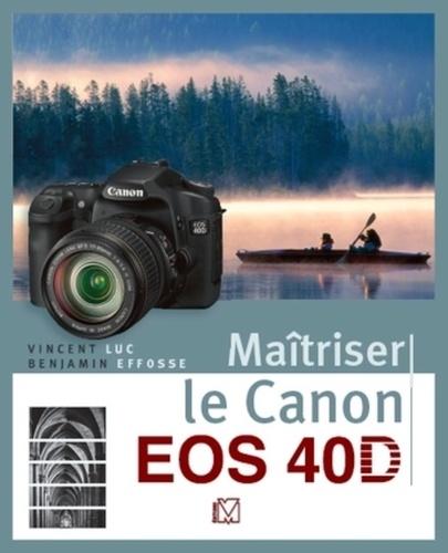Vincent Luc et Benjamin Effosse - Maîtriser le Canon EOS 40D.