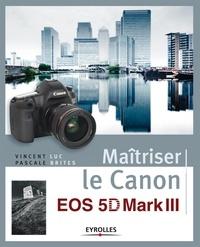 Vincent Luc et Pascale Brites - Maîtriser le Canon EOS 5D Mark III.