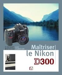 Vincent Luc et Mathieu Ferrier - Maîtriser le Nikon D300.