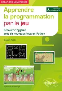 Vincent Maille - Apprendre la programmation par le jeu - Découvrir Pygame avec de nouveaux jeux en Python.