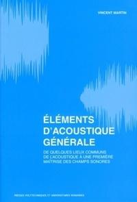 Eléments d'acoustique générale- De quelques lieux communs de l'acoustique à la maîtrise des champs sonores - Vincent Martin |