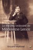 Vincent Martorell - La vie peu ordinaire de Madeleine Lenoir.