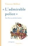 """Vincent Milliot - """"L'admirable police"""" - Tenir Paris au siècle des Lumières."""