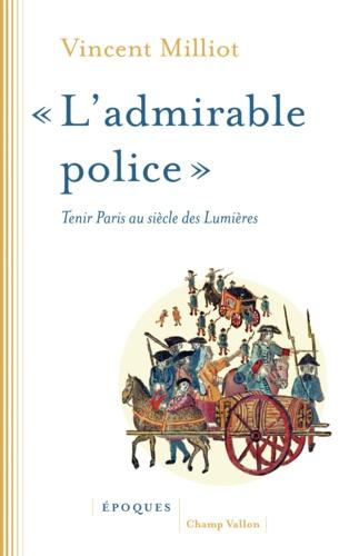 """""""L'admirable police"""". Tenir Paris au siècle des Lumières"""