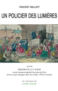 Vincent Milliot - Un policier des Lumières - Suivi de Mémoires de J.C.P. Lenoir, ancien lieutenant général de police de Paris écrits en pays étrangers dans les années 1790 et suivantes.