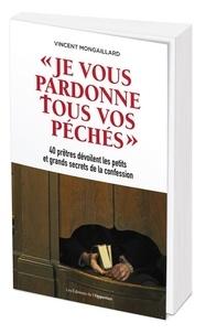 Vincent Mongaillard - Je vous pardonne tous vos péchés - 40 prêtres dévoilent les petits et grands secrets de la confession.