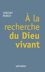 Vincent Morch - A la recherche du Dieu vivant.