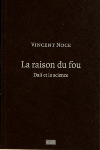 Vincent Noce - La raison du fou - Dali et la science.