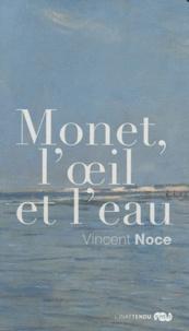 Vincent Noce - Monet, l'oeil et l'eau.