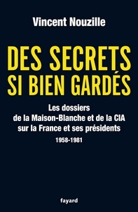 Vincent Nouzille - Des secrets si bien gardés. Les dossiers de la CIA et de la Maison-Blanche - Les dossiers de la CIA et de la Maison-Blanche sur la France et ses Présidents - 1958-1981.