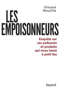 Vincent Nouzille - Les Empoisonneurs - Enquête sur ces polluants et produits qui nous tuent à petit feu.