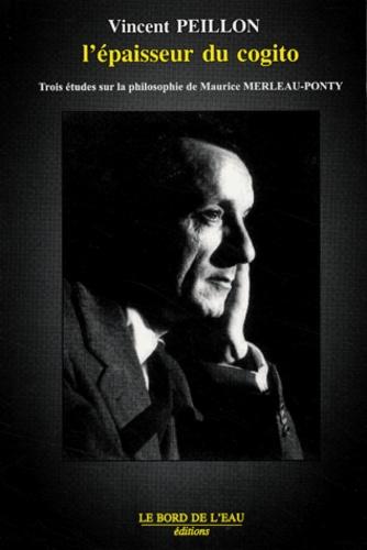Vincent Peillon - Merleau-Ponty : l'épaisseur du cogito - Trois études sur la philosophie de Maurice Merleau-Ponty.