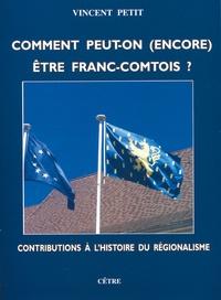 Vincent Petit - Comment peut-on (encore) être Franc-Comtois ? - Contributions à l'histoire du régionalisme.