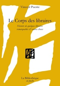 Vincent Puente - Le Corps des libraires - Histoire de quelques libraires remarquables & autres choses.