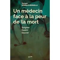Vincent Rébeillé-Borgella - Un médecin face à la peur de la mort - Soigner, guérir, sauver.