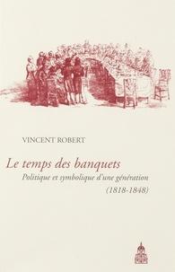 Vincent Robert - Le temps des banquets - Politique et symbolique d'une génération (1818-1848).