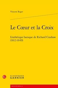 Vincent Roger - Le coeur et la croix - L'esthétique baroque de Richard Crashaw (1612-1649).