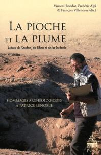 Vincent Rondot et Frédéric Alpi - La pioche et la plume - Autour du Soudan, du Liban et de la Jordanie - Hommages archéologiques à Patrice Lenoble.