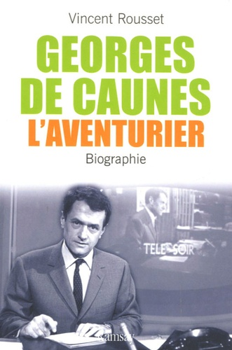 Vincent Rousset - Georges de Caunes, l'aventurier.