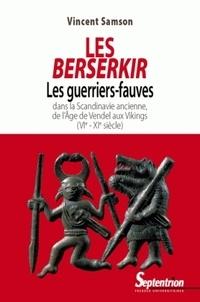 Vincent Samson - Les Berserkir - Les guerriers-fauves dans la Scandinavie ancienne, de l'âge de Vendel aux Vikings (VIe-XIe siècle).