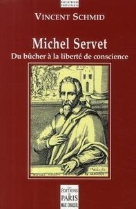 Vincent Schmid - Michel Servet - Du bûcher à la liberté de conscience.