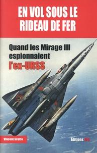 Vincent Scotto - En vol sous le Rideau de fer - Quand les Mirage III espionnaient l'ex-URSS.