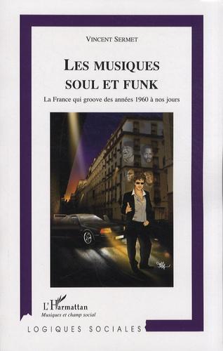 Vincent Sermet - Les musiques soul et funk - La France qui groove des années 1960 à nos jours.