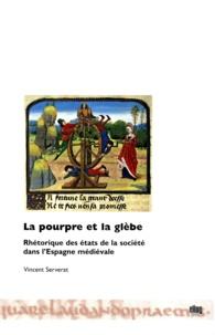 Vincent Serverat - La pourpre et la glèbe - Rhétorique des états de la société dans l'Espagne médiévale.
