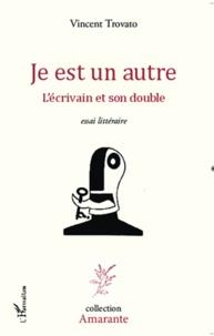 Vincent Trovato - Je est un autre - L'écrivain et son double.