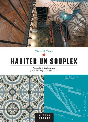 Vincent Vidal - Habiter un souplex - Conseils et techniques pour aménager un sous-sol.