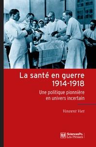 Vincent Viet - La santé en guerre, 1914-1918 - Une politique pionnière en univers incertain.