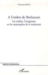 Vincenzo Susca - A l'ombre de Berlusconi - Les médias, l'imaginaire et les catastrophes de la modernité.