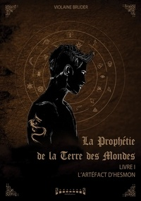 Violaine Bruder - La prophétie de la terre des mondes Tome 1 : L'artéfact d'Hesmon.