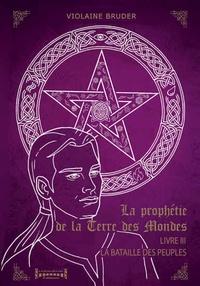 Violaine Bruder - La prophétie de la terre des mondes Tome 3 : La bataille des peuples.