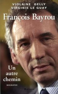 Violaine Gelly et Virginie Le Guay - François Bayrou - Un autre chemin.