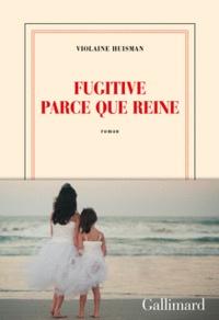 Violaine Huisman - Fugitive parce que reine.