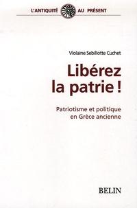 Violaine Sebillotte Cuchet - Libérez la patrie ! - Patriotisme et politique en Grèce ancienne.