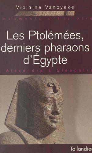 LES PTOLEMEES, DERNIERS PHARAONS D'EGYPTE. D'Alexandre à Cléopâtre