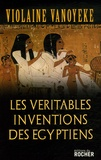 Violaine Vanoyeke - Les Véritables Inventions des Egyptiens.