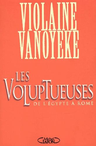 Violaine Vanoyeke - Les voluptueuses - De l'Egypte à Rome.