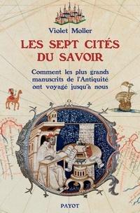 Violet Moller - Les sept cités du savoir - Comment les plus grands manuscrits de l'Antiquité voyagèrent jusqu'à nous.