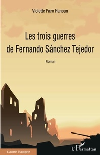 Violette Faro-Hanoun - Les trois guerres de Fernando Sánchez Tejedor.