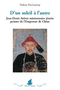 Violette Fris-Larrouy - D'un soleil à l'autre - Jean-Denis Attiret missionnaire jésuite peintre de l'Empereur de Chine.
