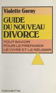 Violette Gorny - Guide du nouveau divorce - Tout savoir pour le préparer, le vivre et le réussir.