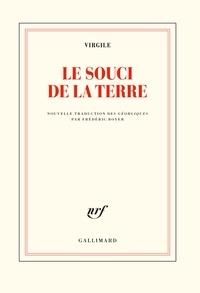Virgile et Frédéric Boyer - Le souci de la terre - Nouvelle traduction des Géorgiques précédée de Faire Virgile par Frédéric Boyer.
